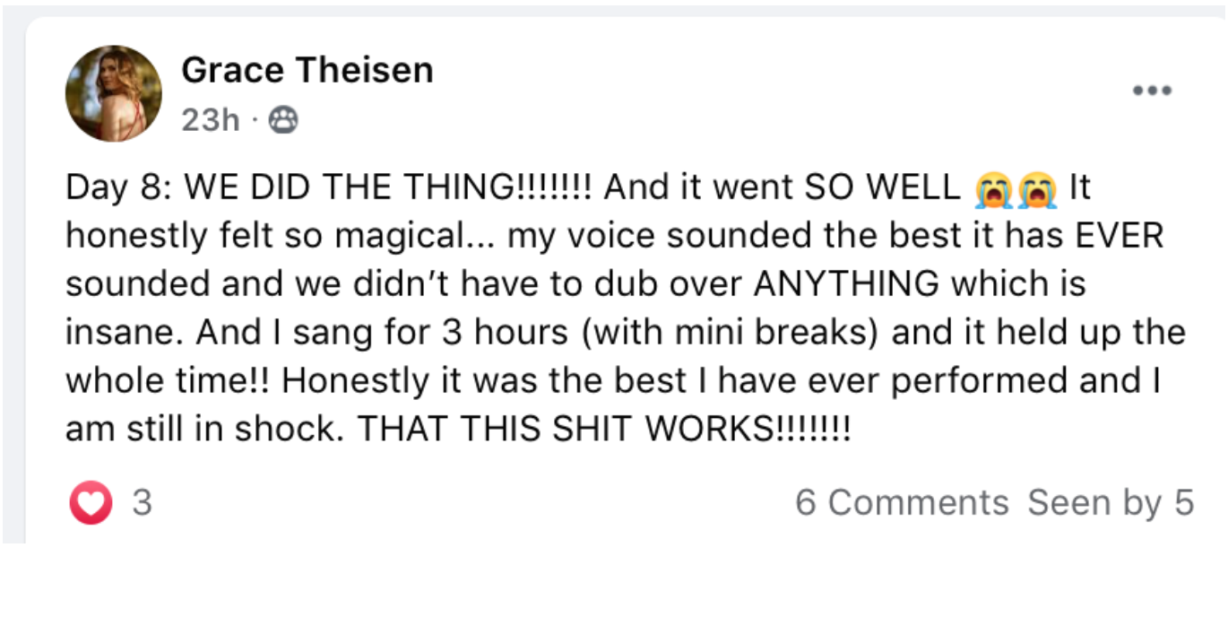 "Screenshot of a Facebook post from Grace Theisen that reads ""Day 8: WE DID THE THING!!!!!!! And it went SO WELL! It honestly felt so magical... my voice sounded the best it has EVER sounded and we didn't have to dub over ANYTHING which is insane. And I sang for 3 hours (with mini breaks) and it held up the whole time!! Honestly it was the best I have ever performed and I am still in shock. THAT THIS SHIT WORKS!!!!!!!"""