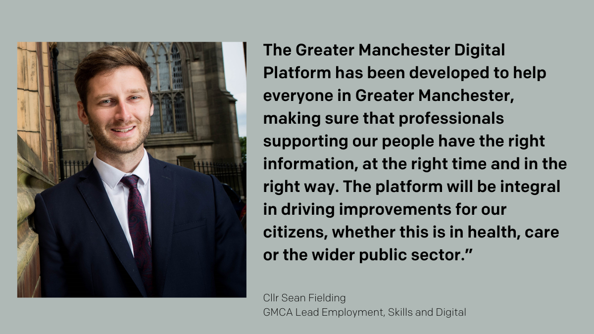"""The Greater Manchester Digital Platform has been developed to help everyone in Greater Manchester, making sure that professionals supporting our people have the right information, at the right time and in the right way. The platform will be integral in driving improvements for our citizens, whether this is in health, care or the wider public sector."""" Cllr Sean Fielding"""