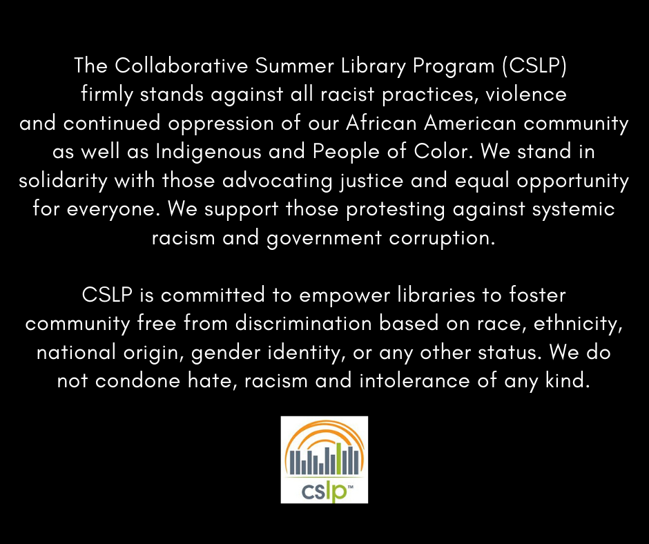 CSLP firmly stands against all racist practices, violence and continued oppression of our African American community as well as Indigenous and People of Color. We stand in solidarity with those advocating justice and equal opportunity for everyone. We support those protesting against systemic racism and government corruption.  CSLP is committed to empower libraries to foster community free from discrimination based on race, ethnicity, national origin, gender identity, or any other status. We do not condone hate, racism and intolerance of any kind.
