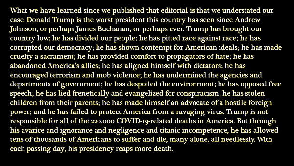 What we have learned since we published that editorial is that we understated our case. Donald Trump is the worst president this country has seen since Andrew Johnson, or perhaps James Buchanan, or perhaps ever. Trump has brought our country low; he has divided our people; he has pitted race against race; he has corrupted our democracy; he has shown contempt for American ideals; he has made cruelty a sacrament; he has provided comfort to propagators of hate; he has abandoned America's allies; he has aligned himself with dictators; he has encouraged terrorism and mob violence; he has undermined the agencies and departments of government; he has despoiled the environment; he has opposed free speech; he has lied frenetically and evangelized for conspiracism; he has stolen children from their parents; he has made himself an advocate of a hostile foreign power; and he has failed to protect America from a ravaging virus. Trump is not responsible for all of the 220,000 COVID-19-related deaths in America. But through his avarice and ignorance and negligence and titanic incompetence, he has allowed tens of thousands of Americans to suffer and die, many alone, all needlessly. With each passing day, his presidency reaps more death.