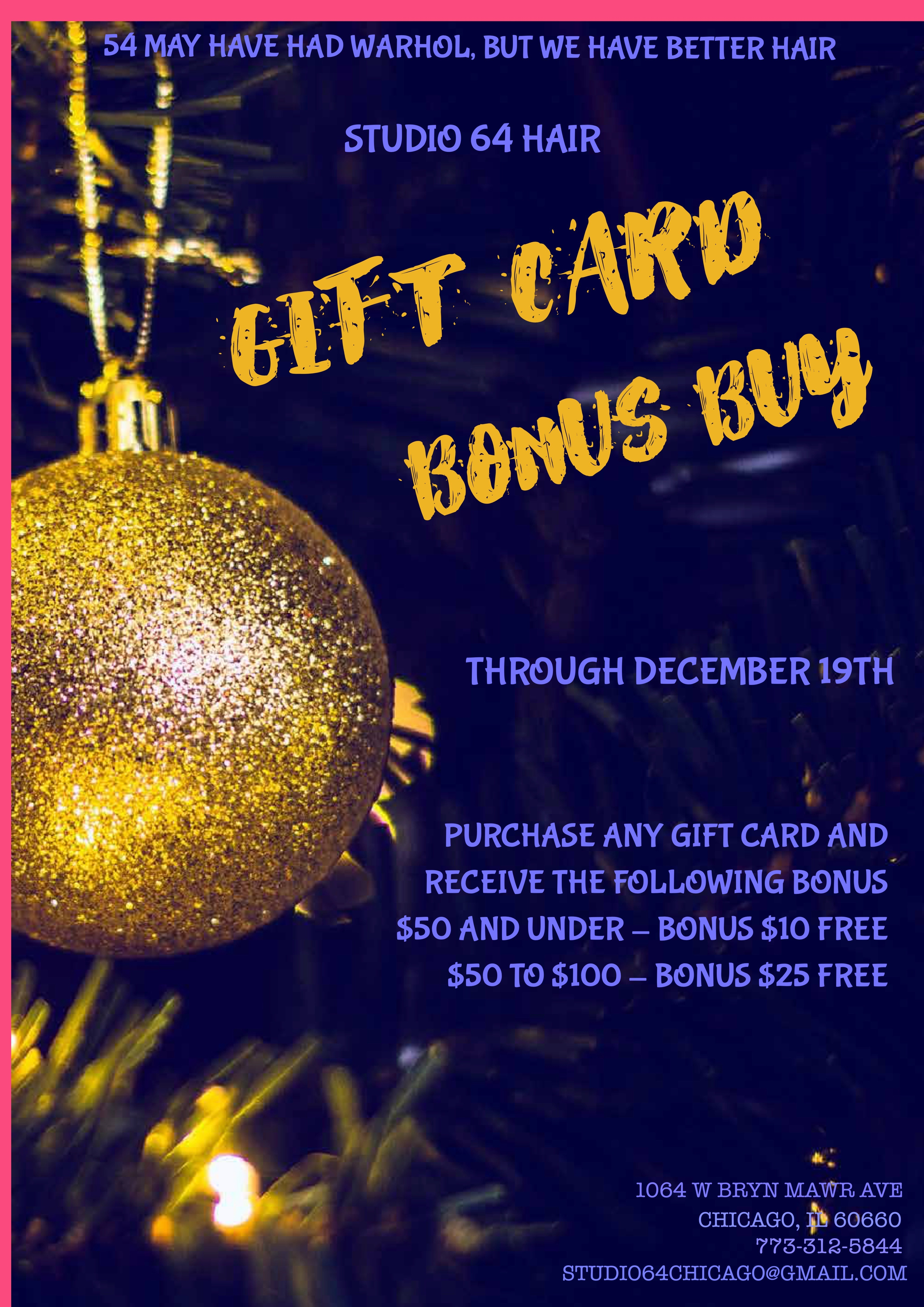 Studio 64 Hair gift card bonus buy. Through December 19, purchase any gift card and receive the following bonus: $10 for a gift card of $50 and under, and $25 free for a gift card for $51 to $100