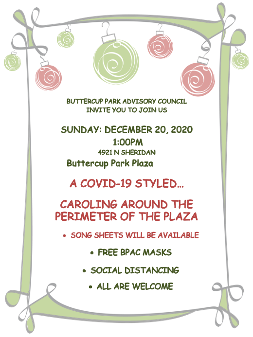 Join Butter Cup Park Advisory  Council for caroling around the Buttercup Park Plaza, at 4921 N Sheridan Road. Song sheets will be available and COVID guidelines will be enforced. Masks are required and will be provided to those who don't have one, and social distancing will take place. All are welcome.