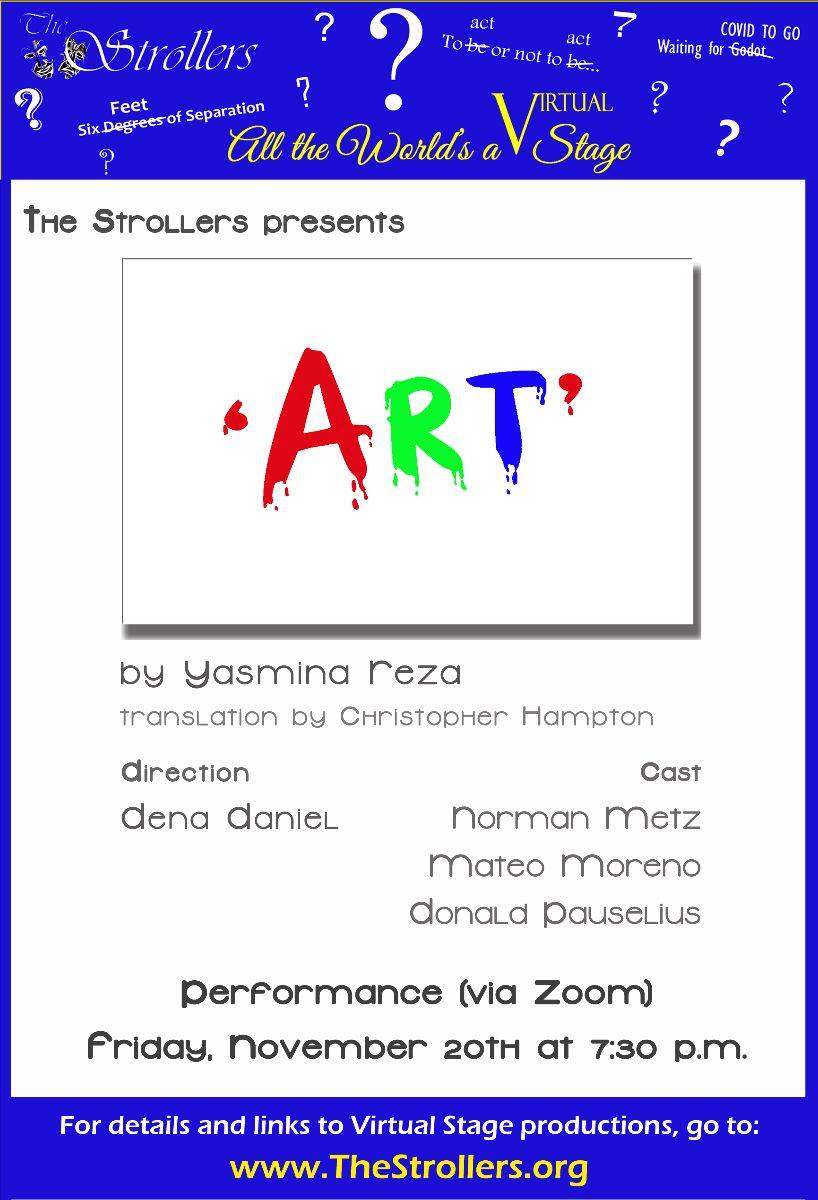 "The Strollers presents ""Art"" by Yasmina Reza, translation by Christopher Hampton. Direction: Dena Daniel. Cast: Norman Metz, Mateo Moreno, Donald Pauselius. Performance (via Zoom) Friday, November 20th, at 7: 30 p.m. For details and links to Virtual Stage productions: go to: www.TheStrollers.org"