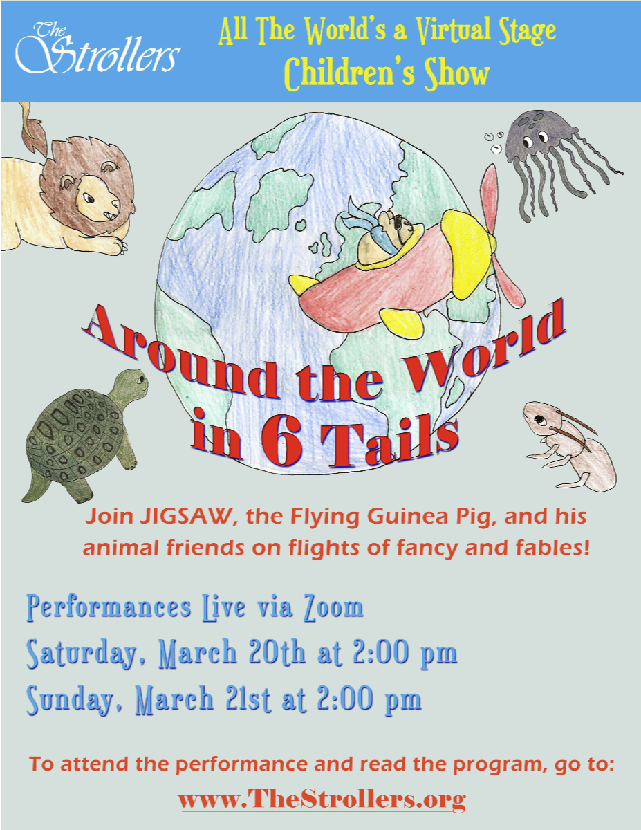 All The World's a Virtual Stage - Children's Show. Around the World in 6 Tails. Join JIGSAW, the Flying Guinea Pig, and his animal friends on flights of fancy and fables! Performances Live via Zoom: Saturday, March 20th, at 2 pm, and Sunday, March 21st, at 2 pm. To attend the performance and read the program, go to: www.TheStrollers.org