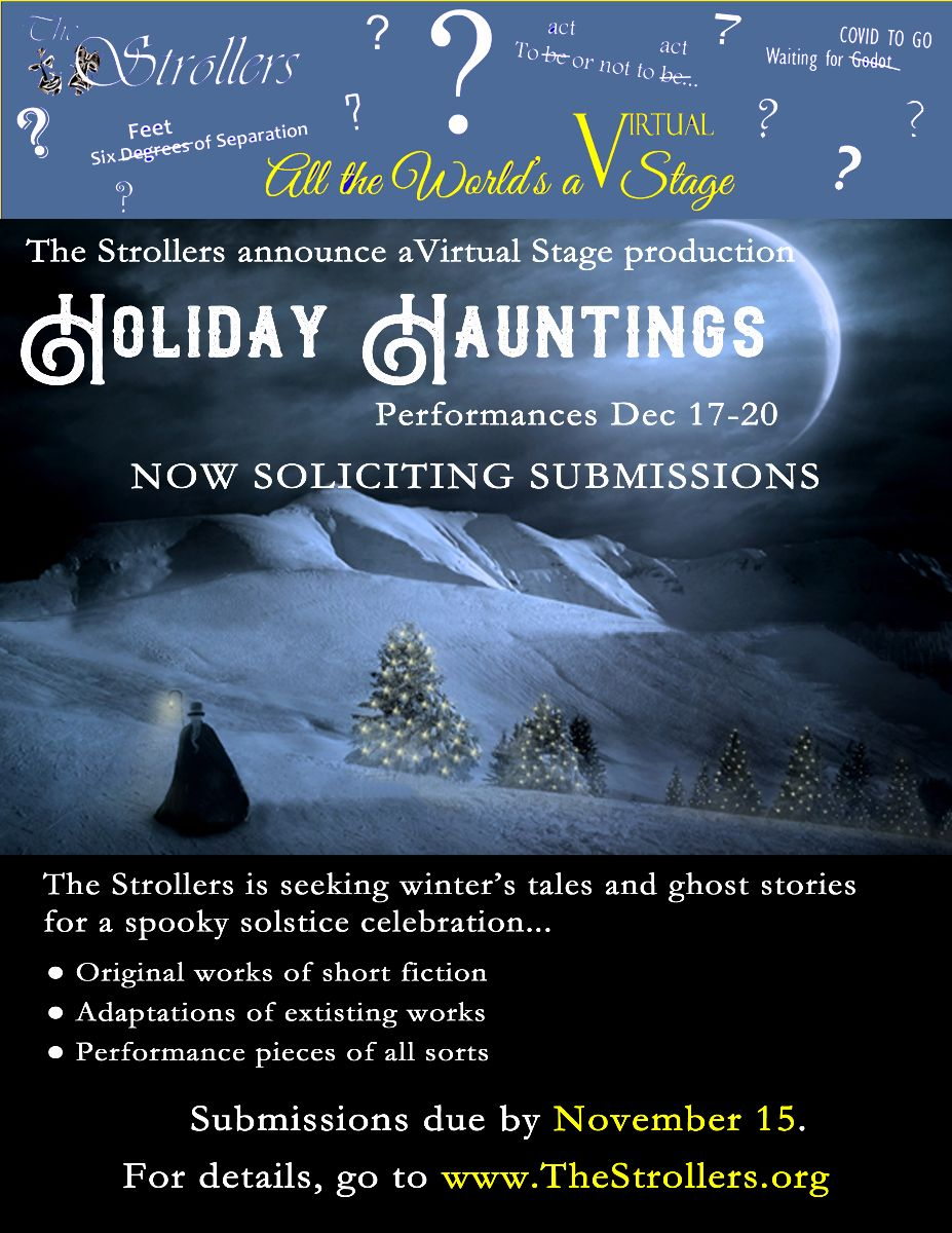 The Strollers announce a Virtual Stage production: Holiday Hauntings. Performances December 17-20. Now soliciting submissions. The Strollers is seeking winter's tales and ghost stories for a spooky solstice celebration. Submissions due by November 15. For details, go to www.thestrollers.org.