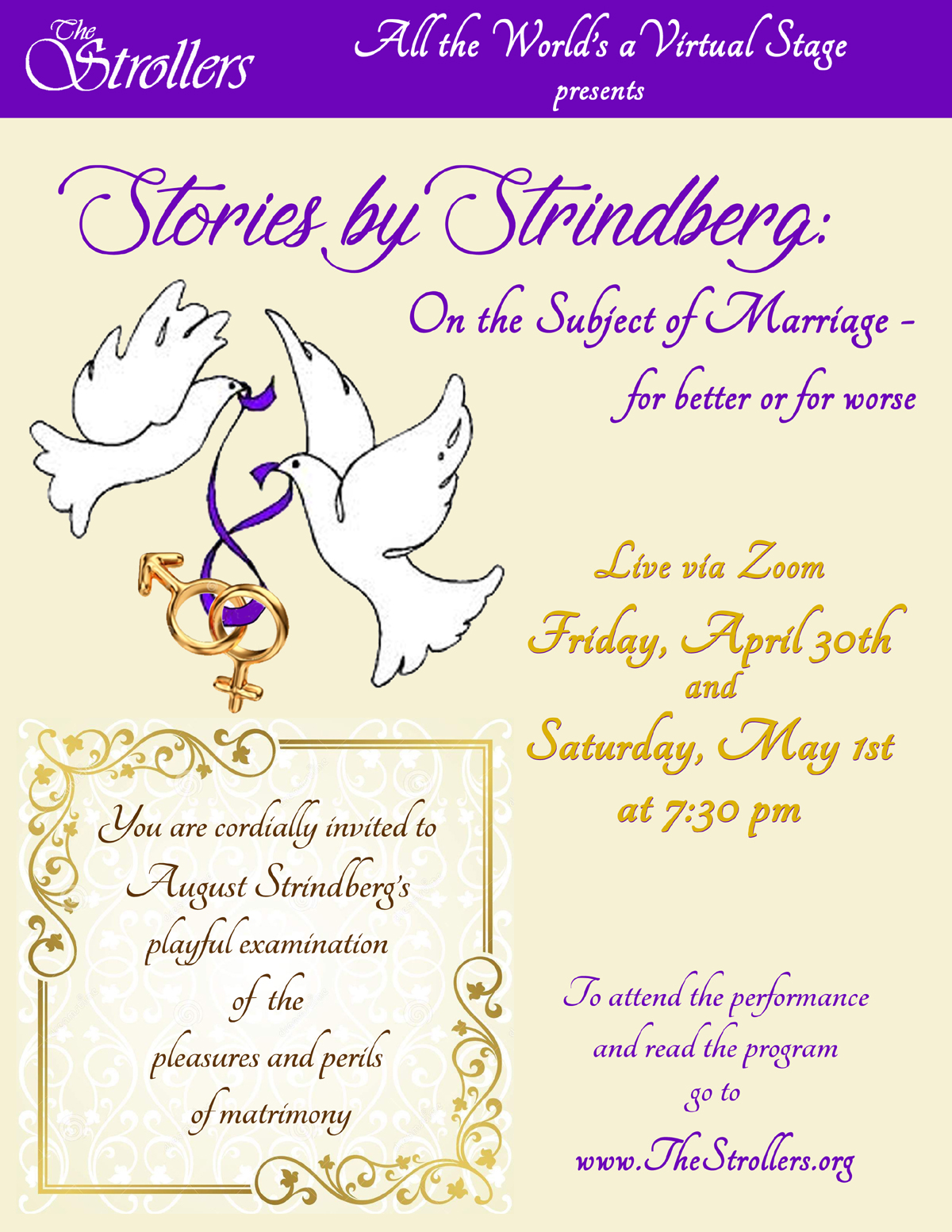 The Strollers: All the World's a Virtual Stage presents: Stories by Strindberg: On the Subject of Marriage - for better or for worse. You are cordially invited to August Strindberg's playful examination of the pleasures and perils of matrimony. Live via Zoom, Friday, April 30th and Saturday, May 1st at 7:30 pm. To attend the performance and read the program, go to www.TheStrollers.org