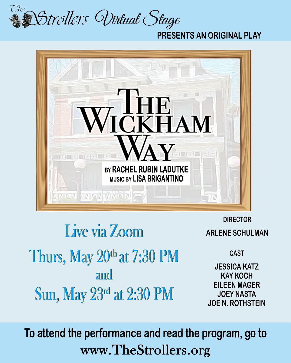 The Strollers Virtual Stage presents an original play: The Wickham Way by Rachel Rubin Ladutke. Music by Lisa Brigantino. Live via Zoom Thursday, May 20th at 7:30PM and Sunday, May 23rd at 2:30 PM. Director: Arlene Schulman. Cast: Jessica Katz, Kay Koch, Eileen Mager, Joey Nasta, Joe N. Rothstein. To attend the performance and read the program, go to www.TheStrollers.org
