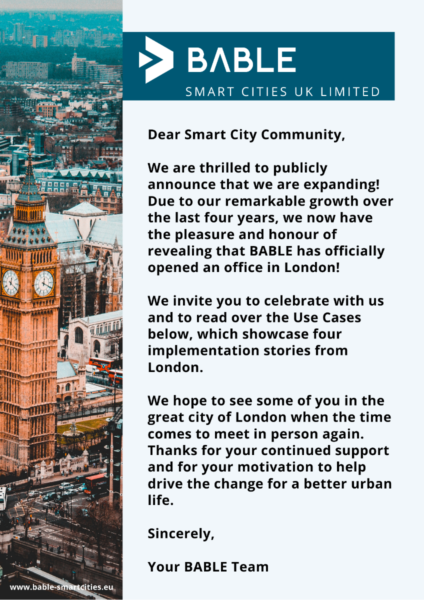 Dear Smart City Community,  We are thrilled to publicly announce that we are expanding! Due to our remarkable growth over the last four years, we now have the pleasure and honour of revealing that BABLE has officially opened an office in London!   We invite you to celebrate with us and to read over the Use Cases below, which showcase four implementation stories from London.    We hope to see some of you in the great city of London when the time comes to meet in person again. Thanks for your continued support and for your motivation to help drive the change for a better urban life.    Sincerely,  Your BABLE Team