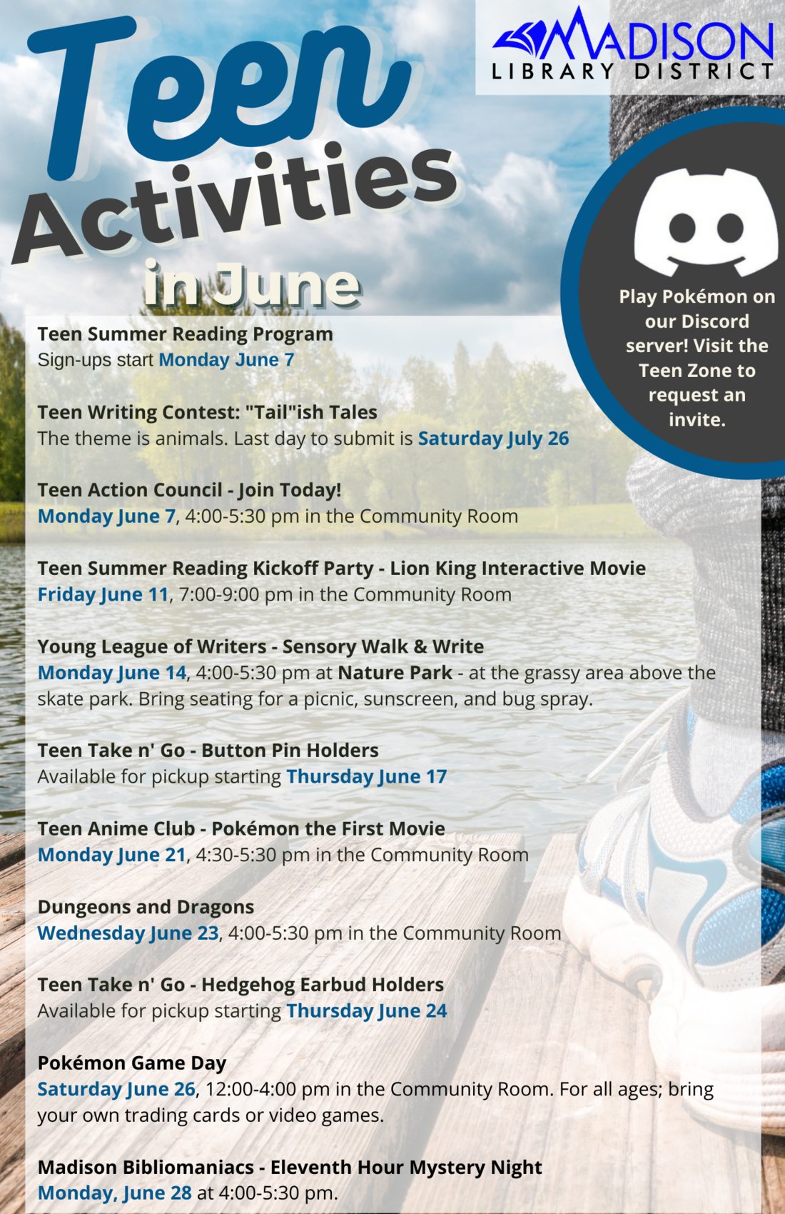 """Teen activities in June. Play pokemon on our discord server! Visit the teen zone to request an invite. Teen Summer Reading Program Sign-ups start Monday June 7  Teen Writing Contest: """"Tail""""ish Tales The theme is animals. Last day to submit is Saturday July 26  Teen Action Council - Join Today! Monday June 7, 4:00-5:30 pm in the Community Room  Teen Summer Reading Kickoff Party - Lion King Interactive Movie Friday June 11, 7:00-9:00 pm in the Community Room  Young League of Writers - Sensory Walk & Write Monday June 14, 4:00-5:30 pm at Nature Park - at the grassy area above the skate park. Bring seating for a picnic, sunscreen, and bug spray.  Teen Take n' Go - Button Pin Holders Available for pickup starting Thursday June 17  Teen Anime Club - Pokémon the First Movie Monday June 21, 4:30-5:30 pm in the Community Room  Dungeons and Dragons Wednesday June 23, 4:00-5:30 pm in the Community Room  Teen Take n' Go - Hedgehog Earbud Holders Available for pickup starting Thursday June 24  Pokémon Game Day Saturday June 26, 12:00-4:00 pm in the Community Room. For all ages; bring your own trading cards or video games.  Madison Bibliomaniacs - Eleventh Hour Mystery Night Monday, June 28 at 4:00-5:30 pm."""