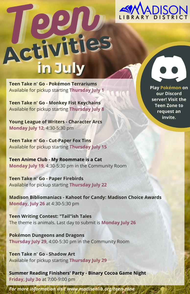 """Teen Activities in July - Play Pokémon on our Discord Server! Visit the Teen Zone to request an Invite. Teen Take n' Go Pokémon Terrariums. Available for pickup starting Thursday July 1. Teen Take n' Go - Monkey Fist keychains. Available for pickup starting Thursday July 8. Young League of Writers - Character Arcs. Monday July 12, 4:30-5:30pm. Teen Take n' Go - Cut-Paper Fox tings. Available for pickup starting Thursday July 15. Teen Anime Club - My Roommate is a Cat. Monday July 19, 4:30-5:30pm in the Community Room. Teen Take n' Go - Paper firebirds. Available for pickup starting Thursday July 22. Madison Bibliomaniacs - Kahoot for Candy: Madison Choice Awards. Monday, July 26 at 4:30-5:30pm. Teen Writing Contest """"Tail""""ish Tales. The theme is animals. Last day to submit is Monday July 26th. Pokémon Dungeons and Dragons. Thursday July 29, 4-5:30pm in the Community Room. Teen Take n' Go - Shadow Art. Available for pickup starting Thursday July 29. Summer Reading Finishers' Party - Binary Cocoa Game Night. Friday July 30 at 7-9pm. For more information visit www.madisonlib.org/teen-zone"""