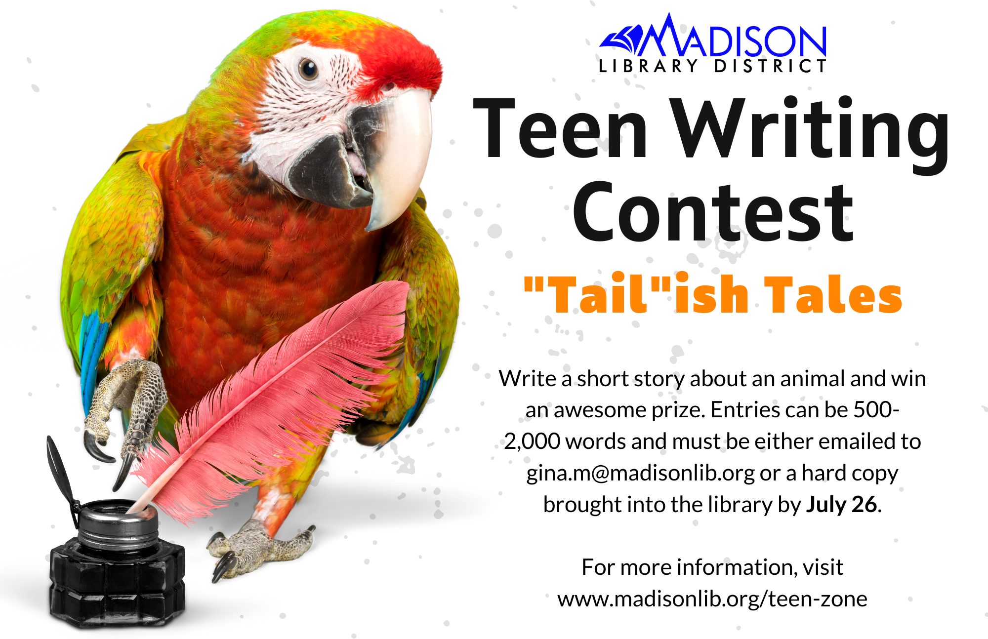 """Teen Writing Contest: """"Tail""""ish Tales. Write a short story about an animal and win an awesome prize. Entries can be 500- 2,000 words and must be either emailed to gina.m@madisonlib.org or a hard copy brought into the library by July 26.  For more information, visit www.madisonlib.org/teen-zone"""