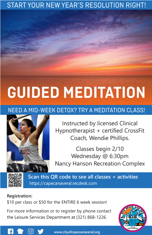 Guided Meditation. Need a mid-week detox? Try a meditation class. Instructed by licensed Clinical Hypnotherapist and certified CrossFit Coach, Wendie Phillips. Classes begin on Wednesday, February 10th at 6:30pm at the Nancy Hanson Recreation Complex. Register online at https://capecanaveral.recdesk.com. Registration costs $10 per class or $50 for the entire 6-week session. For more information please contact the Leisure Services Department at (321) 868-1226.