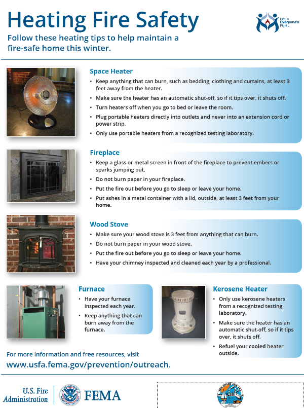 Heating Fire Safety Follow these heating tips to help maintain a fire-safe home this winter. Space Heater • Keep anything that can burn, such as bedding, clothing and curtains, at least 3 feet away from the heater. • Make sure the heater has an automatic shut-off, so if it tips over, it shuts off. • Turn heaters off when you go to bed or leave the room. • Plug portable heaters directly into outlets and never into an extension cord or power strip. • Only use portable heaters from a recognized testing laboratory. Fireplace • Keep a glass or metal screen in front of the fireplace to prevent embers or sparks jumping out. • Do not burn paper in your fireplace. • Put the fire out before you go to sleep or leave your home. • Put ashes in a metal container with a lid, outside, at least 3 feet from your home. Wood Stove • Make sure your wood stove is 3 feet from anything that can burn. • Do not burn paper in your wood stove. • Put the fire out before you go to sleep or leave your home. • Have your chimney inspected and cleaned each year by a professional. Furnace • Have your furnace inspected each year. • Keep anything that can burn away from the furnace. Kerosene Heater • Only use kerosene heaters from a recognized testing laboratory. • Make sure the heater has an automatic shut-off, so if it tips over, it shuts off. • Refuel your cooled heater For more information and free resources, visit outside. www.usfa.fema.gov/prevention/outreach.