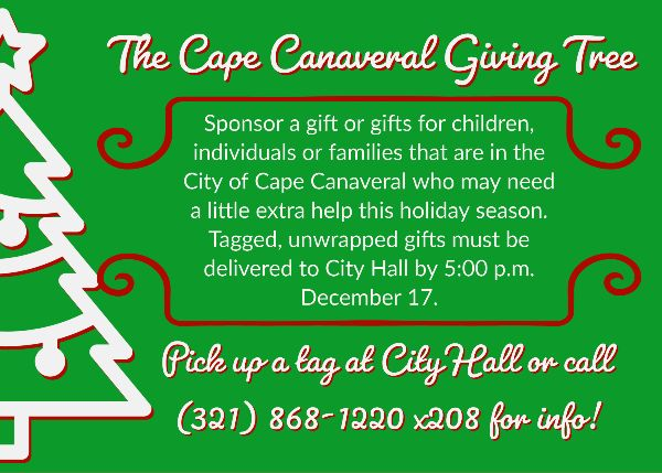 The Cape Canaveral Giving Tree  Sponsor a gift or children,  individuals families  Cape need this holiday season.  who may need a little extra help  Tagged, unwrapped gifts must be  delivered to City Hall by 5:00 p.m. December 17.     Pick up a tag at City Hall or call 321-868-1220x208 for info!