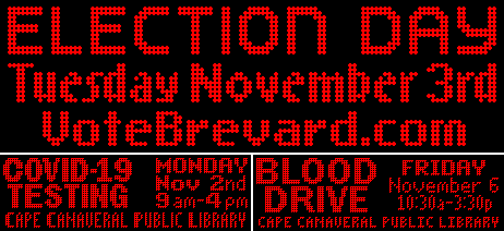 Election Day tuesday, November 3rd votebrevard.com. Covid-19 testing Monday November 2md 9am-4pm, Cape Canaveral public library. Blood Drive Friday November 6 10:30am-3:30pm Cape Canaveral Public Library