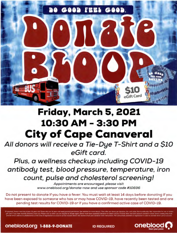 """Friday, March 5, 2021 10:30 AM - 3:30 PM City of Cape Canaveral All donors will receive a Tie-Dye T-Shirt and a $10 eGift card. Plus, a wellness checkup including COVID-19 antibody test, blood pressure, temperature, iron count, pulse and cholesterol screening! Appointments are encouraged, please visit www.oneblood.org/donate-now and use sponsor code #10696 Do not present to donate if you have a fever. You must wait at least 14 days before donating if you have been exposed to someone who has or may have COVID-19, have recently been tested and are pending test results for COVID-19 or if you have a confirmed active case of COVID-19. 10 required. Donors must be at least 16 years old. Those who are 16 years old need parental permission. See website for more details. """"One offer per donor.per donation. No cash value. Not-transferable. Not responsible for lost or stolen gift card. If you have recently donated, thank you. Please visit us when you are eligible to donate again. Donor must have successful donation to obtain results. If donor does not have account created in donor portal already. they must provide email address to phlebotomist at the time of registrat ion so account can be created. Donor will receive email post donation with instructions. The same email provided at registration is used to activate donor portal account. oneblood.org 1-888-9-DONATE ID REQUIRED oneblood0. Share your power. •"""