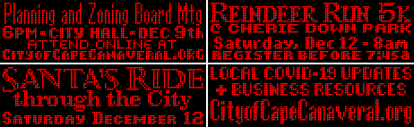Planning and zoning board meeting 6pm, City Hall, December 9, attend online at cityofcapecanaveral.org. Reindeer run 5k at Cherie Down Park, Saturday, Dec 12 8am Register before 7:45 am. Santa's Ride through the City Saturday, December 12. Local covid-19 updates and business resources cityofcapecanaveral.org