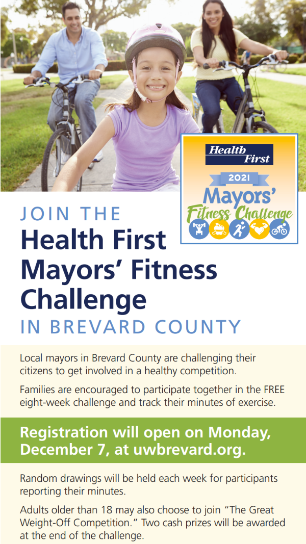 "J O I N T H E Health First Mayors' Fitness Challenge IN BREVARD COUNTY Local mayors in Brevard County are challenging their citizens to get involved in a healthy competition. Families are encouraged to participate together in the FREE eight-week challenge and track their minutes of exercise. Registration will open on Monday, December 7, at uwbrevard.org. Random drawings will be held each week for participants reporting their minutes. Adults older than 18 may also choose to join ""The Great Weight-Off Competition."" Two cash prizes will be awarded at the end of the challenge. Be sure to attend the virtual kick-off event on Saturday, February 6, 2021. Visit uwbrevard.org for more information All mayors, team captains and participants will agree to adhere to the Centers for Disease Control and Prevention (CDC) and Department of Health (DOH) precautionary measures in effect throughout the Mayors' Fitness Challenge for the prevention of COVID-19 transmission."