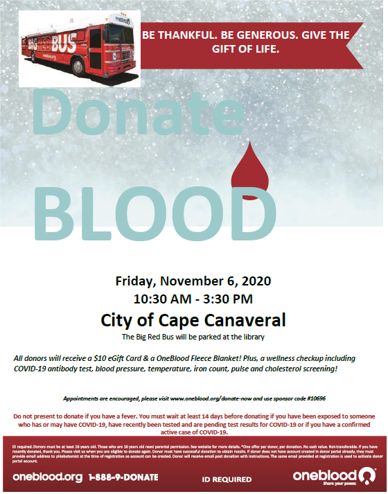 BE THANKFUL. BE GENEROUS. GIVE THE GIFT OF LIFE. Donate BLOOD Friday, November 6, 2020 10:30 AM - 3:30 PM City of Cape Canaveral The Big Red Bus will be parked at the library All donors will receive a $10 eGift Card & a OneBlood Fleece Blanket! Plus, a wellness checkup including COVID-19 antibody test, blood pressure, temperature, iron count, pulse and cholesterol screening! Appointments are encouraged, please visit www.oneblood.org/donate-now and use sponsor code #10696 Do not present to donate if you have a fever. You must wait at least 14 days before donating if you have been exposed to someone who has or may have COVID-19, have recently been tested and are pending test results for COVID-19 or if you have a confirmed active case of COVID-19.