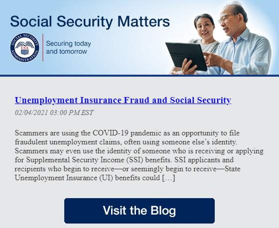 Social Security Matters          Unemployment Insurance Fraud and Social Security  02/04/2021 03:00 PM EST     Scammers are using the COVID-19 pandemic as an opportunity to file fraudulent unemployment claims, often using someone else's identity. Scammers may even use the identity of someone who is receiving or applying for Supplemental Security Income (SSI) benefits. SSI applicants and recipients who begin to receive—or seemingly begin to receive—State Unemployment Insurance (UI) benefits could […]  Social Security Matters