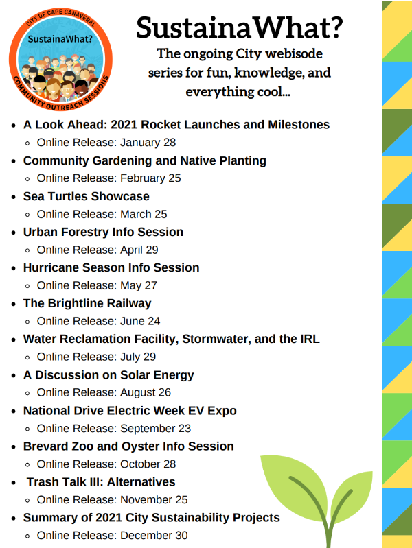 A Look Ahead: 2021 Rocket Launches and Milestones Online Release: January 28 Community Gardening and Native Planting Online Release: February 25 Sea Turtles Showcase Online Release: March 25 Urban Forestry Info Session Online Release: April 29 Hurricane Season Info Session Online Release: May 27 The Brightline Railway Online Release: June 24 Water Reclamation Facility, Stormwater, and the IRL Online Release: July 29 A Discussion on Solar Energy Online Release: August 26 National Drive Electric Week EV Expo Online Release: September 23 Brevard Zoo and Oyster Info Session Online Release: October 28 Trash Talk III: Alternatives Online Release: November 25 Summary of 2021 City Sustainability Projects Online Release: December 30 SustainaWhat? The ongoing City webisode series for fun, knowledge, and everything cool...