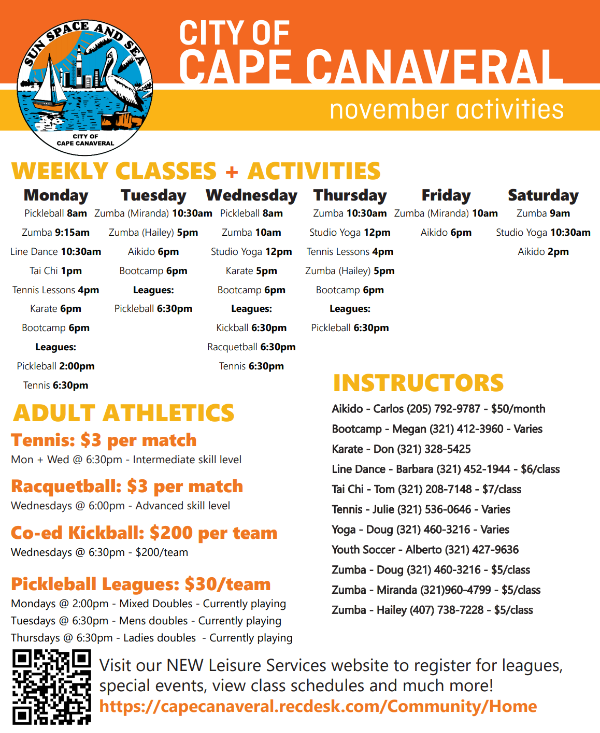 CAPE CANAVERAL november activities CITY OF get connected @ www.cityofcapecanaveral.org Monday Pickleball 8am Zumba 9:15am Line Dance 10:30am Tai Chi 1pm Tennis Lessons 4pm Karate 6pm Bootcamp 6pm Leagues: Pickleball 2:00pm Tennis 6:30pm Tuesday Zumba (Miranda) 10:30am Zumba (Hailey) 5pm Aikido 6pm Bootcamp 6pm Leagues: Pickleball 6:30pm Wednesday Pickleball 8am Zumba 10am Studio Yoga 12pm Karate 5pm Bootcamp 6pm Leagues: Kickball 6:30pm Racquetball 6:30pm Tennis 6:30pm Thursday Zumba 10:30am Studio Yoga 12pm Tennis Lessons 4pm Zumba (Hailey) 5pm Bootcamp 6pm Leagues: Pickleball 6:30pm Friday Zumba (Miranda) 10am Aikido 6pm Saturday Zumba 9am Studio Yoga 10:30am Aikido 2pm WEEKLY CLASSES + ACTIVITIES INSTRUCTORS Aikido - Carlos (205) 792-9787 - $50/monthAikido month Bootcamp - Megan (321) 412-3960 - VariesBootcamp Varies Karate - Don (321) 328-5425Karate 5425 Line Dance - Barbara (321) 452-1944 - $6/classLine class Tai Chi - Tom (321) 208-7148 - $7/classTai class Tennis - Julie (321) 536-0646 - Varies Yoga - Doug (321) 460-3216 - VariesYoga Varies Youth Soccer - Alberto (321) 427-9636Youth 9636 Zumba - Doug (321) 460-3216 - $5/classZumba class Zumba - Miranda (321)960-4799 - $5/classZumba class Zumba - Hailey (407) 738-7228 - $5/classZumba class ADULT ATHLETICS Tennis: $3 per match Mon + Wed @ 6:30pm - Intermediate skill level Racquetball: $3 per match Wednesdays @ 6:00pm - Advanced skill level Co-ed Kickball: $200 per team Wednesdays @ 6:30pm - $200/team Pickleball Leagues: $30/team Mondays @ 2:00pm - Mixed Doubles - Currently playing Tuesdays @ 6:30pm - Mens doubles - Currently playing Thursdays @ 6:30pm - Ladies doubles - Currently playing Visit our NEW Leisure Services website to register for leagues, special events, view class schedules and much more! https://capecanaveral.recdesk.com/Community/Home