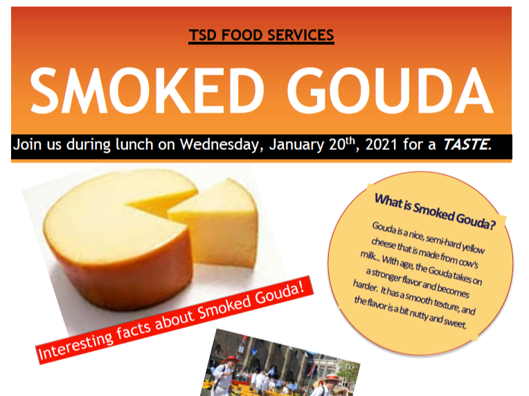"""TSD Food Services flyer is titled Smoked Gouda. The flyer reads, """"Join us during lunch on Wednesday, January 20th, 2021 for a TASTE. What is Smoked Gouda? Gouda is a nice, semi-hard yellow cheese that is made from cow's milk... With age, the Gouda takes on a stronger flavor and becomes harder. It has a smooth texture, and the flavor is a bit nutty and sweet. Interesting facts about Smoked Gouda."""" The flyer also includes a picture of Gouda cheese."""