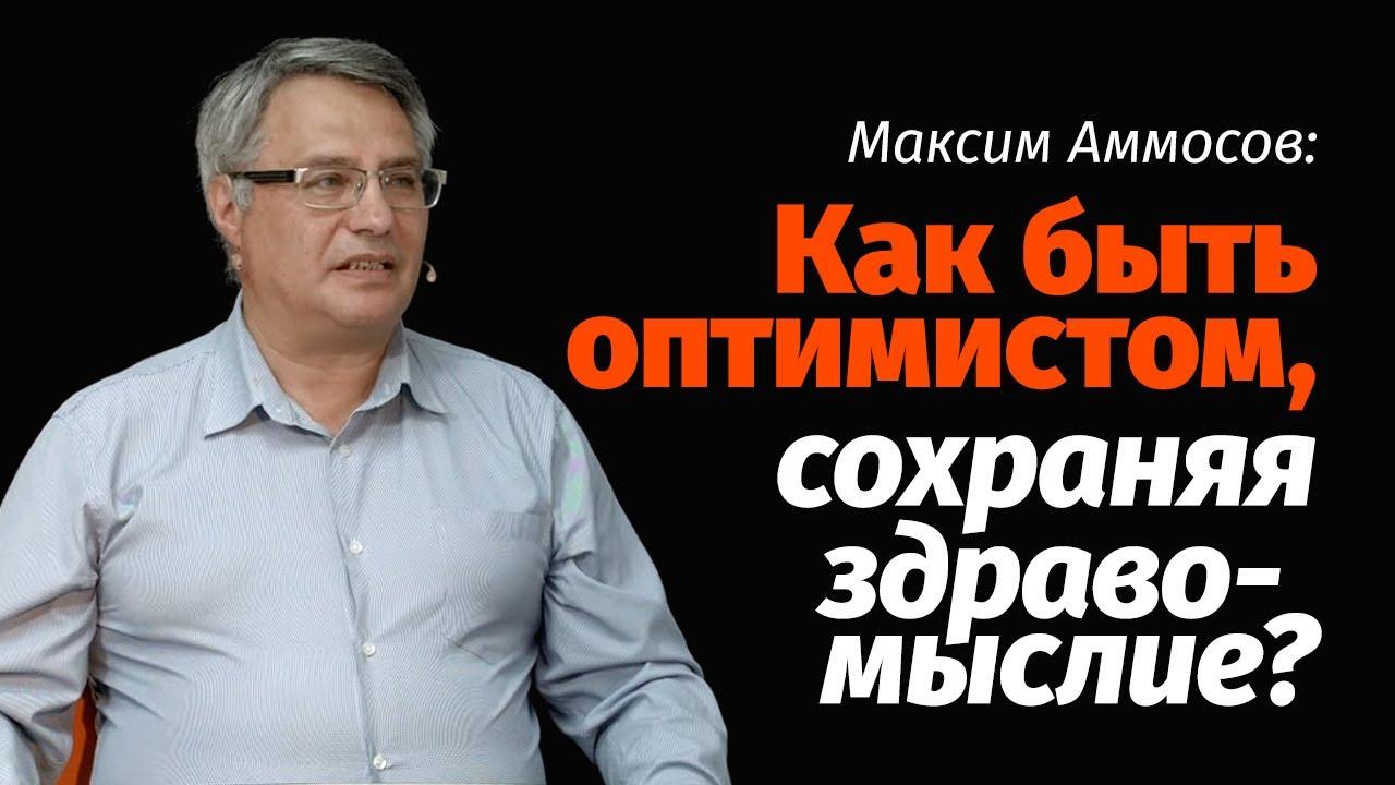 Максим Аммосов: Как быть оптимистом, сохраняя здравомыслие?