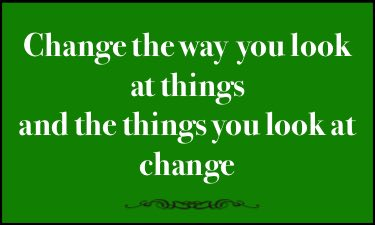 Change the way you look at things, and the things you look at change