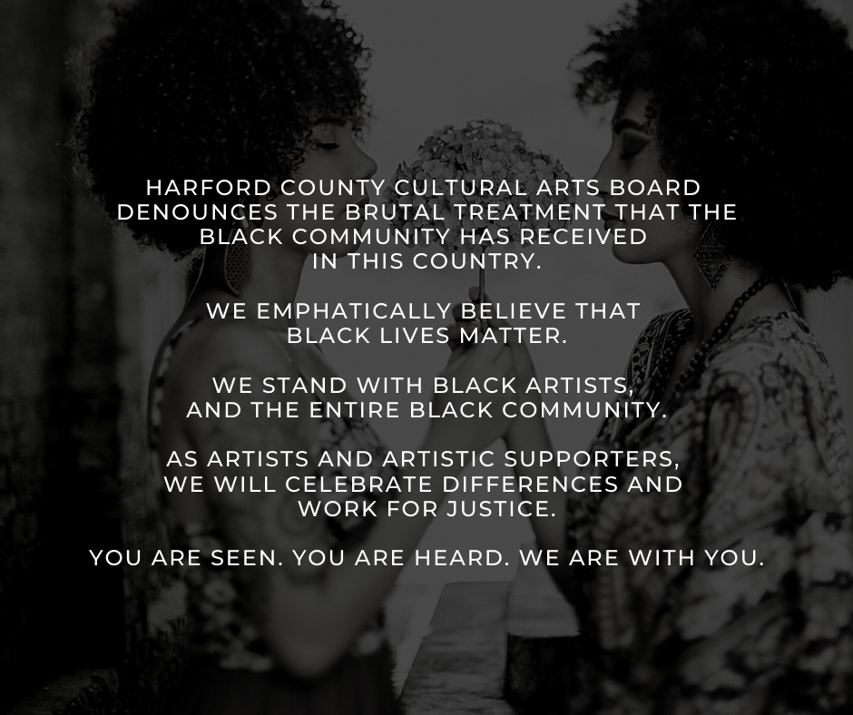 Harford County Cultural Arts Board denounces the brutal treatment that the Black community has received in this country. We emphatically believe that Black Lives Matter. We stand with Black artists, and the entire Black community. As artists and artistic supporters, we will celebrate differences and work for justice. You are seen. You are heard. We are with you.