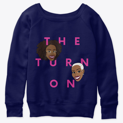 "Navy, slouchy sweatshirt with ""The Turn On"" and Kenrya and Erica's illustrated faces."