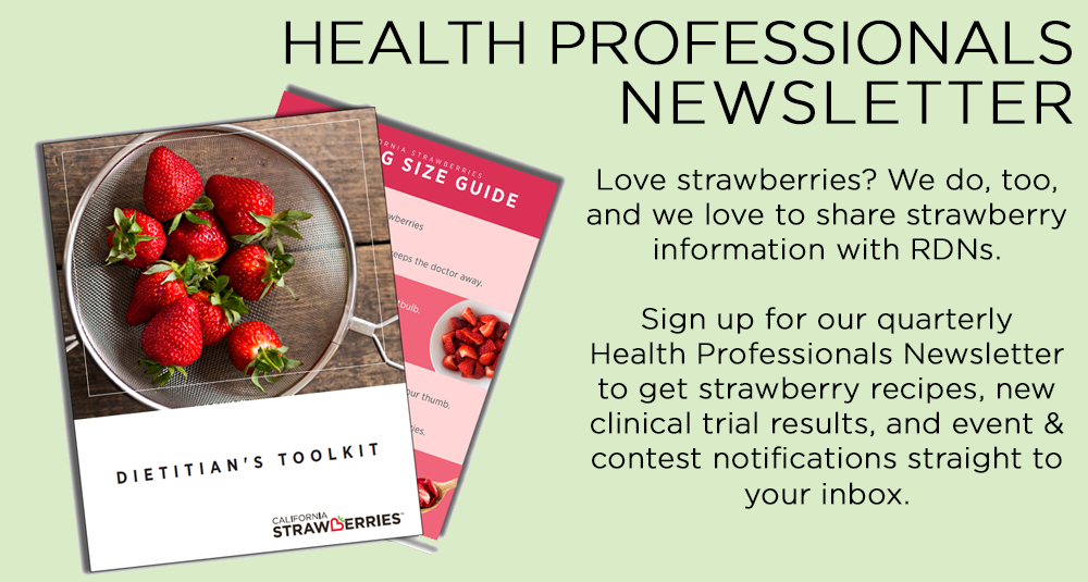 Health Professionals Newsletter - Love strawberries? We do, too, and we love to share strawberry information with RDNs. Sign up for our quarterly Health Professionals Newsletter to get strawberry recipes, new clinical trial results, and event & contest notifications straight to your inbox.