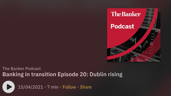 PODCAST: Banking in transition Episode 20: Dublin rising