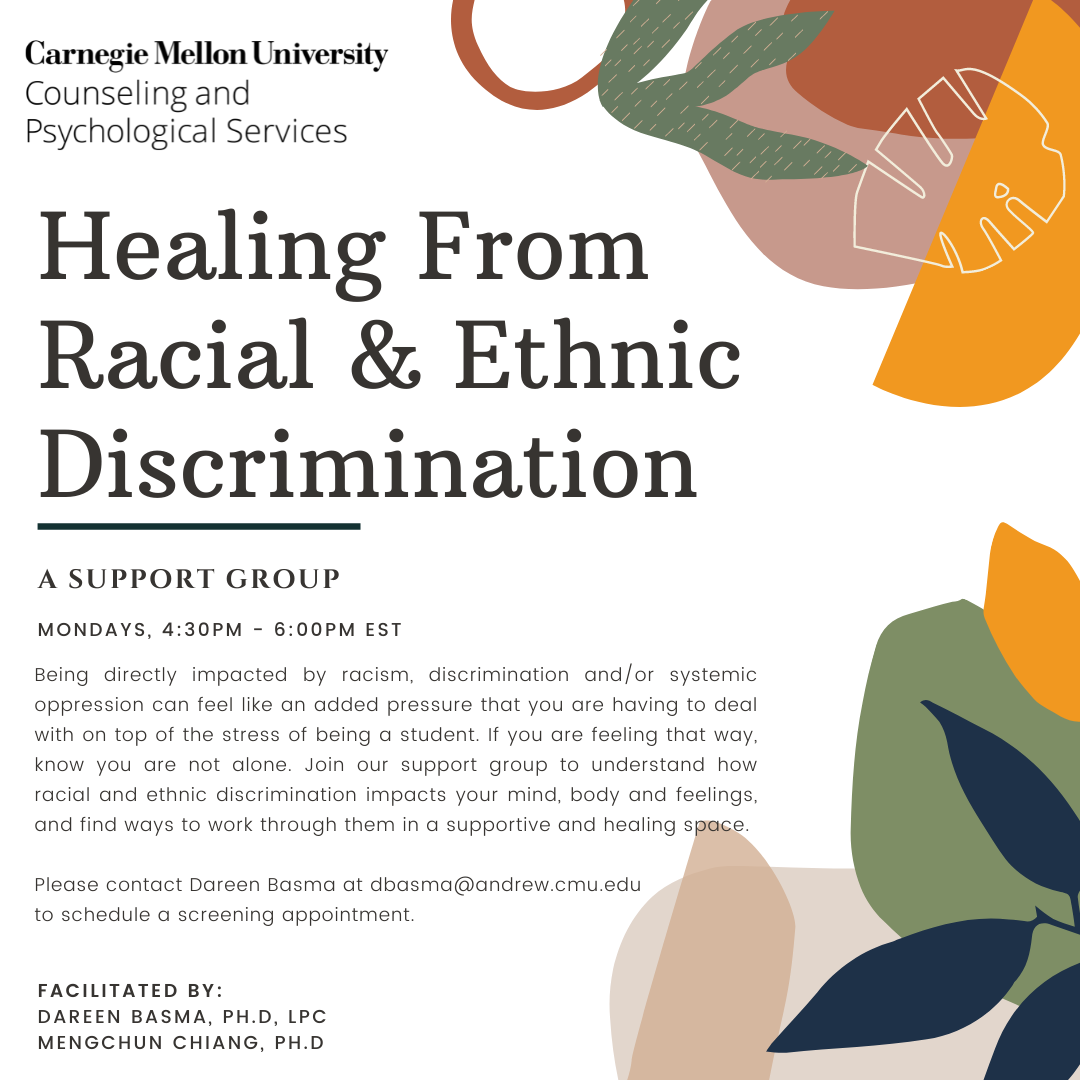 """Flyer for """"Healing from Racial & Ethnic Discrimination: A support group. Mondays 4:30-6:00PM EST. Being directly impacted by racism, discrimination, and/or systemic oppression can feel like an added pressure that you are having to deal with on top of the stress of being a student. If you are feeling that way, know you are not alone. Join our support group to undersand how racial and ethnic discrimination impacts your mind, body, and feelings, and find ways to work through them in a supportive and healing space. Please contact Dareen Basma at dbasma@andrew.cmu.edu to schedule a screening appointment. Facilitated by Dareen Basma, PhD, LPC and Mengchun Chiang, PhD."""