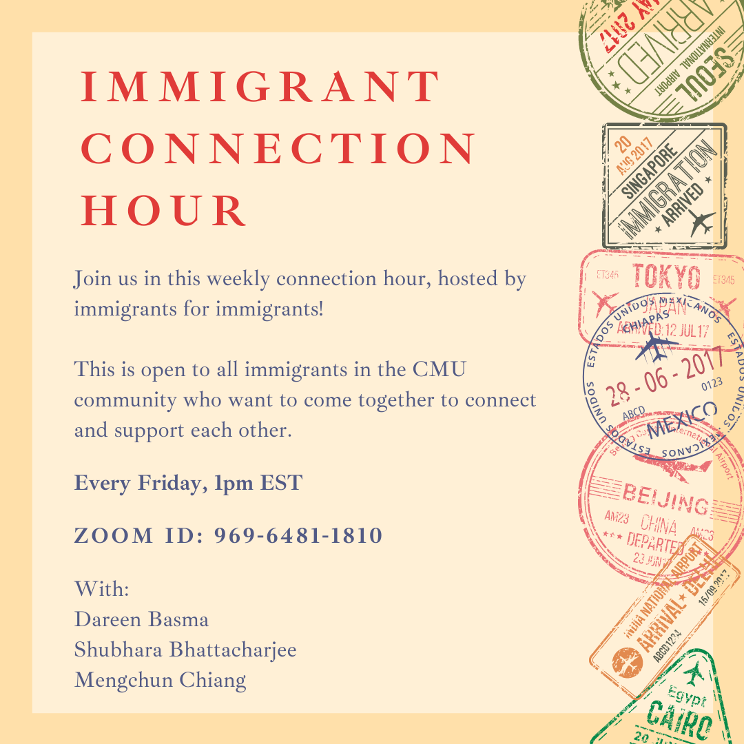 """Flyer reading """"Immigrant Connection Hour. Join us in this weekly connection hour, hosted by immigrants for immigrants! This is open to all immigrants in the CMU community who want to come together to connect and support each other. Every Friday, 1 pm EST. Zoom ID: 969-6481-1810. With Dareen Basma, Shubhara Bhattacharjee, and Mengchun Chiang."""