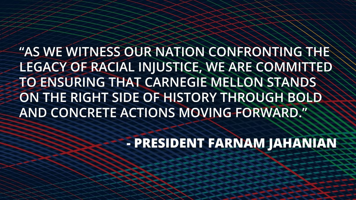 """Image reading quote from President Farnam Jahanian: """"As we witness out nation confronting the legacy of racial injustice, we are committed to ensuring that Carnegie Mellon stands on the right side of history through bold and concrete actions moving forward."""""""