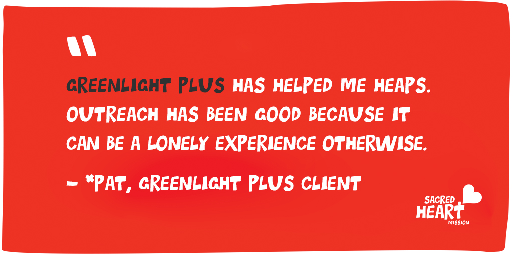 """Quote on red background: """"GreenLight Plus has helped me heaps. Outreach has been good because it can be a lonely experience otherwise."""" - *Pat, GreenLight Plus client."""