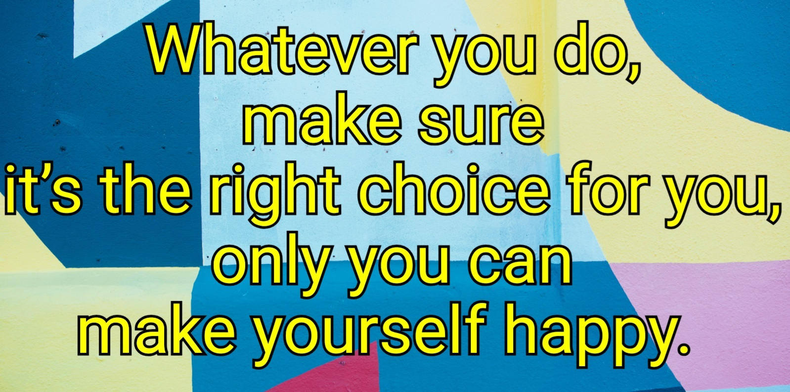 quote  Whatever you do, make sure it's the right choice for you, you can only make yourself happy.