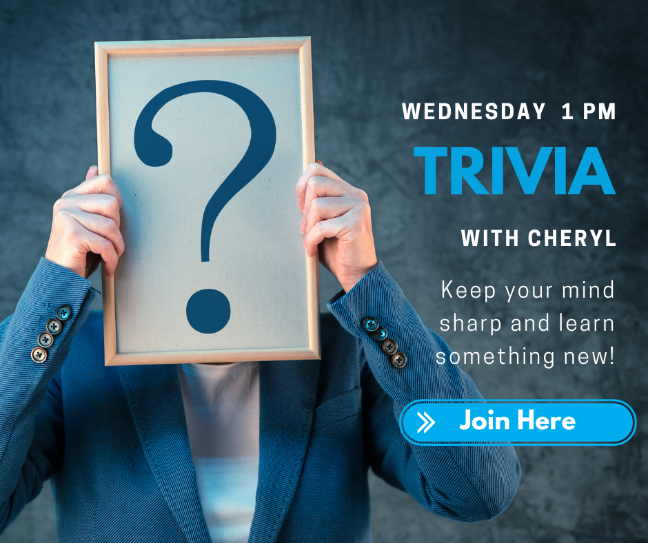 Wednesday 1 p.m. Trivia with Cheryl. Keep your mind sharp and learn something new! Join Here.
