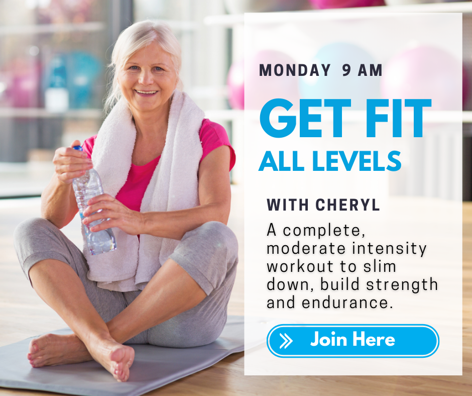 Monday 9 a.m. Get Fit All Levels with Cheryl. A complete, moderate intensity workout to slim down, build strength and endurance. Join here.