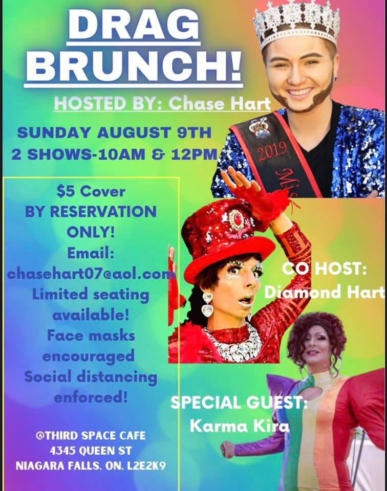 Drag Brinch! Hosted by Chase Hart. Sunday August 9th, 2 Shows 10am & 12pm $5 Cover BY RESERVATION ONLY! chasehart07@aol.com Limited seating available! Face masks and social distancing enforced. @thirdspacecafe 4345 QUEEN ST NIAGARA ON, L2E 2K9  Co-host Diamond Hort, Special Guest: Karma Kira