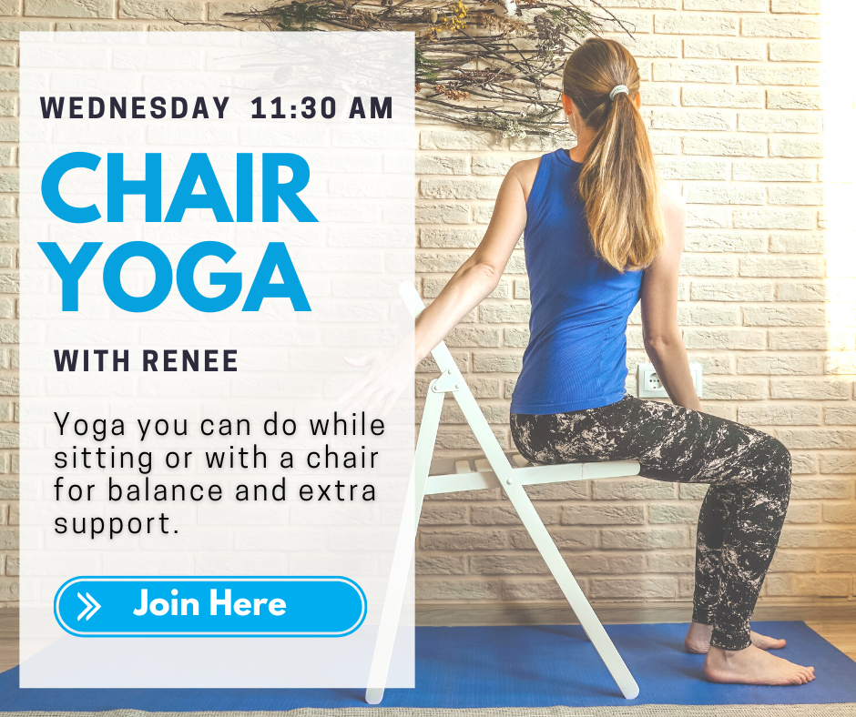 Wednesday 11:30 a.m. Chair Yoga with Renee. Yoga you can do while sitting or with a chair for balance and extra support. Join Here.