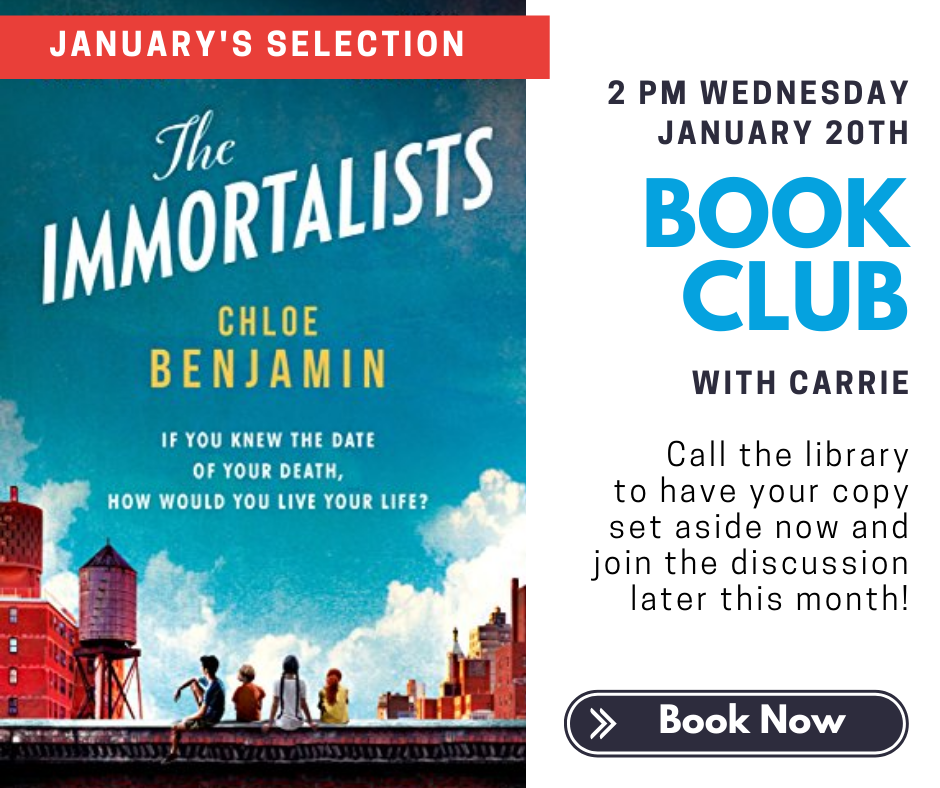 January's Selection: (book cover) The Immortalists by Chloe Benjamin: If you knew the date of your death, how would you live your life?  2 p.m. Wednesday January 20th. Book Club with Carrie. Call the library to have your copy set aside now and join the discussion later this month! Book Now.