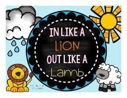 In like a lion. Out like a lamb.