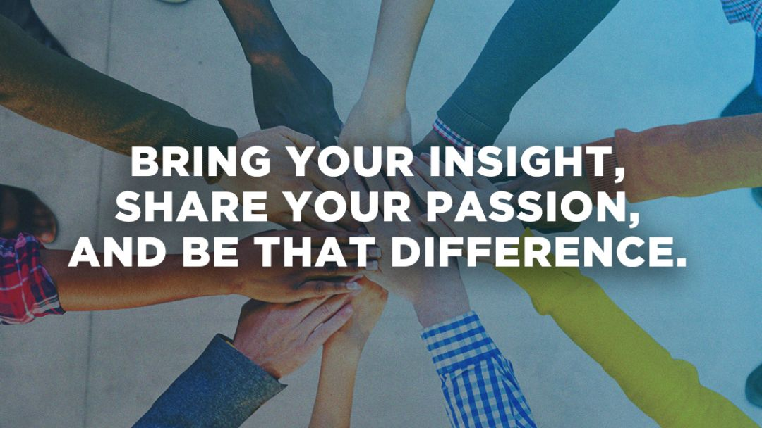 Bring your insight, share your passion, and be that difference.