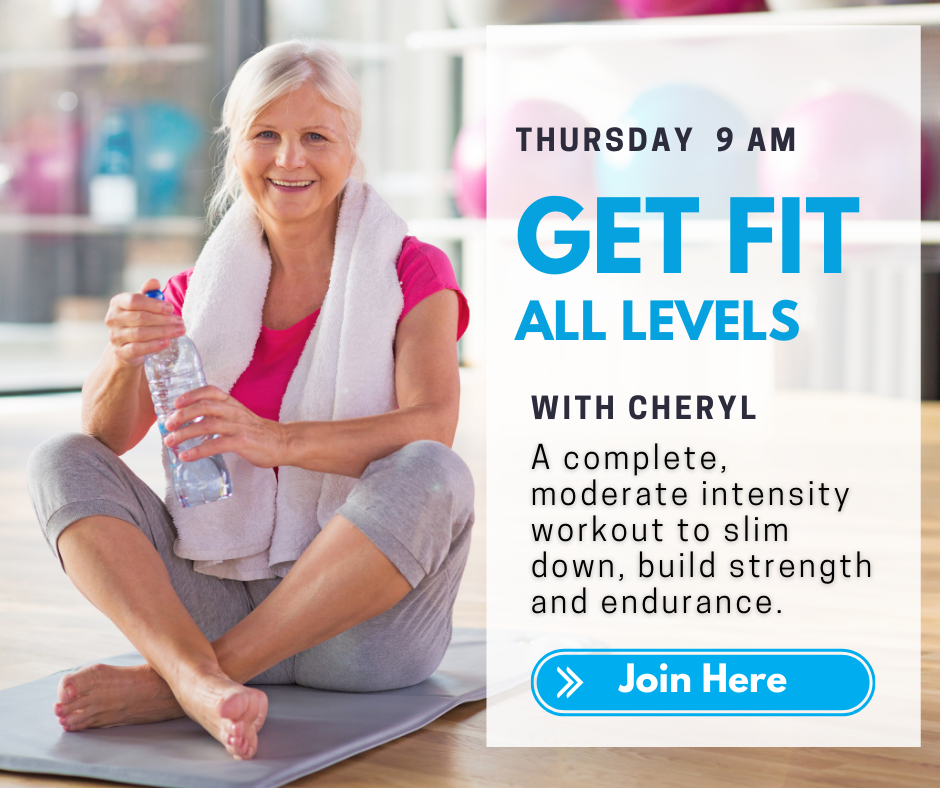 Thursday 9 a.m. Get Fit All Levels with Cheryl. A complete, moderate intensity workout to slim down, build strength and endurance. Join here.