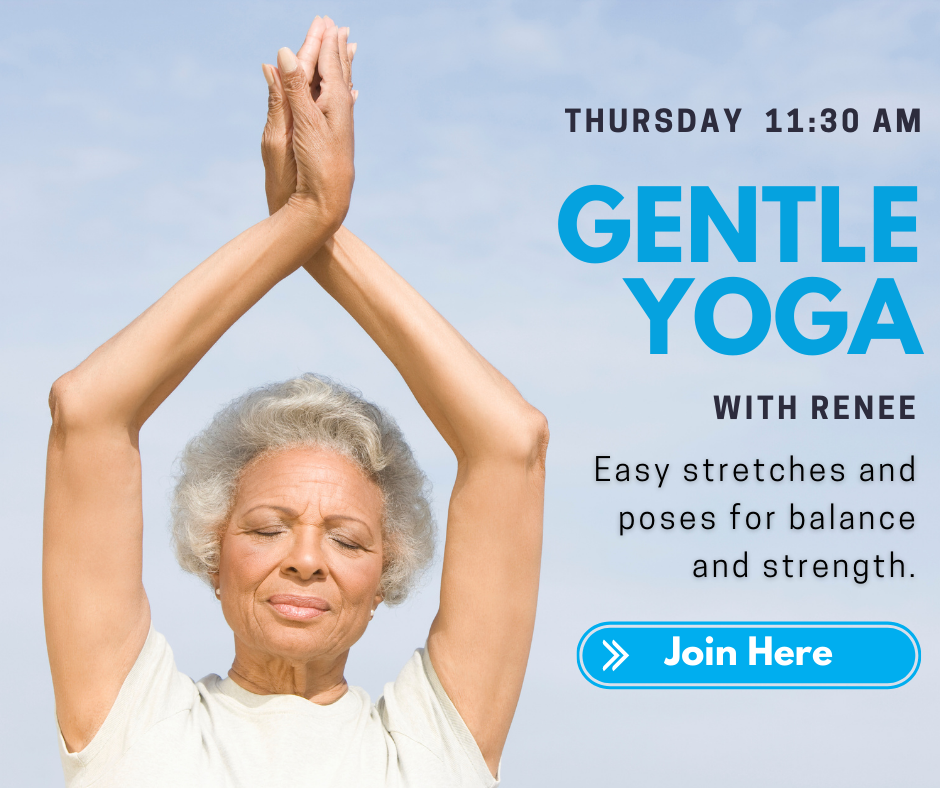 Thursday 11:30 a.m. Gentle Yoga with Renee. Easy stretches and poses for balance and strength. Join here.