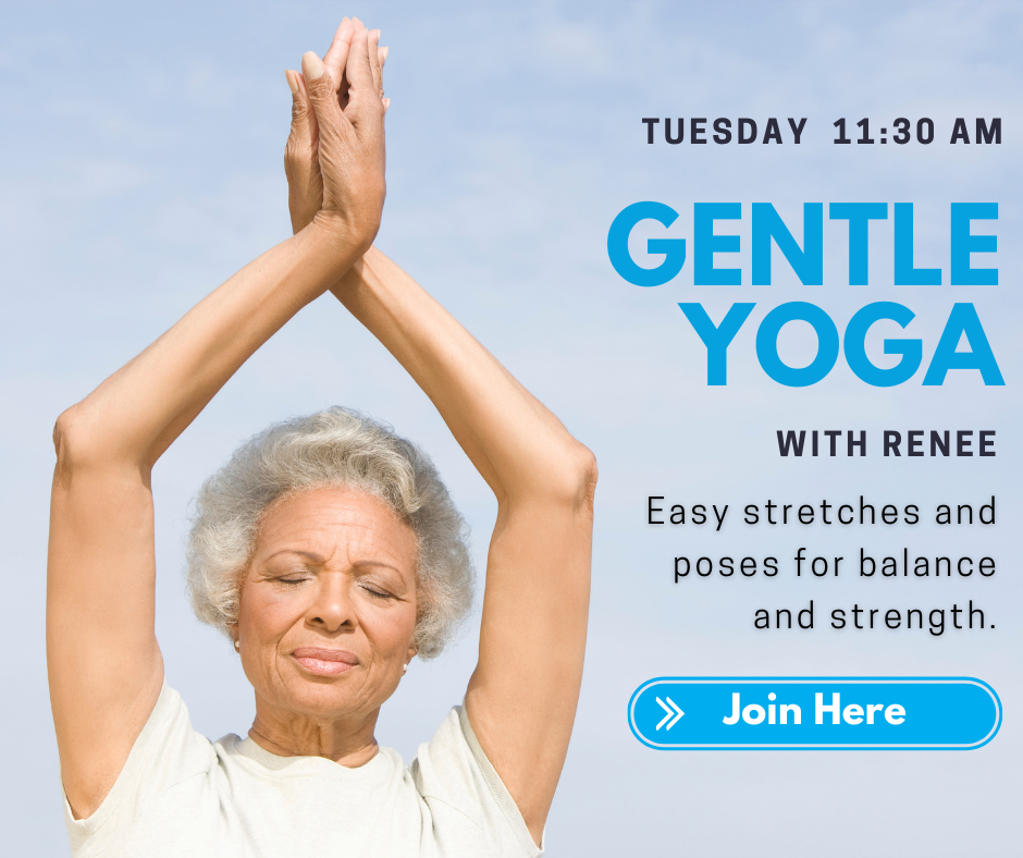 Tuesday 11:30 a.m. Gentle Yoga with Renee. Easy stretches and poses for balance and strength. Join here.