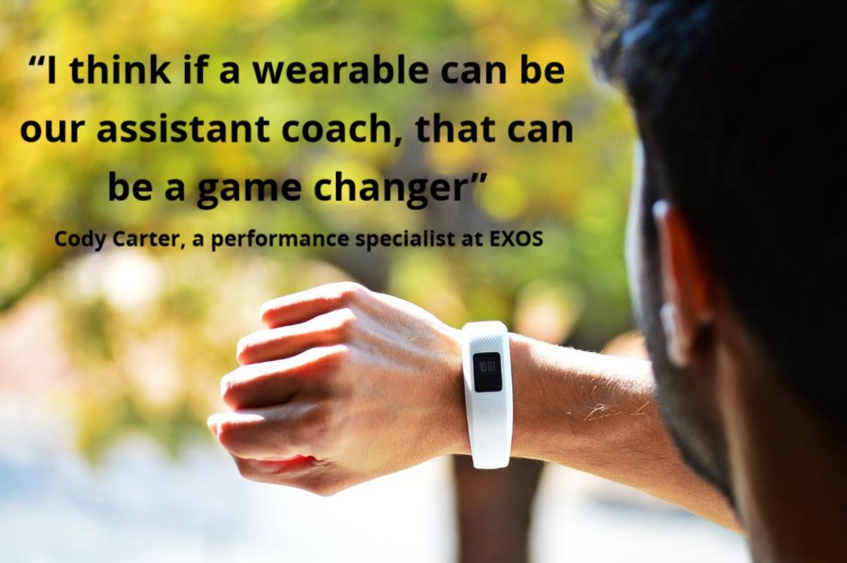 Quote from Cody Carter (a performance specialist at EXOS 'I think if a wearable can be our assistant coach, that can be a game changer'.