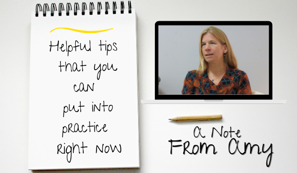 A Note from Amy-Helpful tips that you can put into practice right now